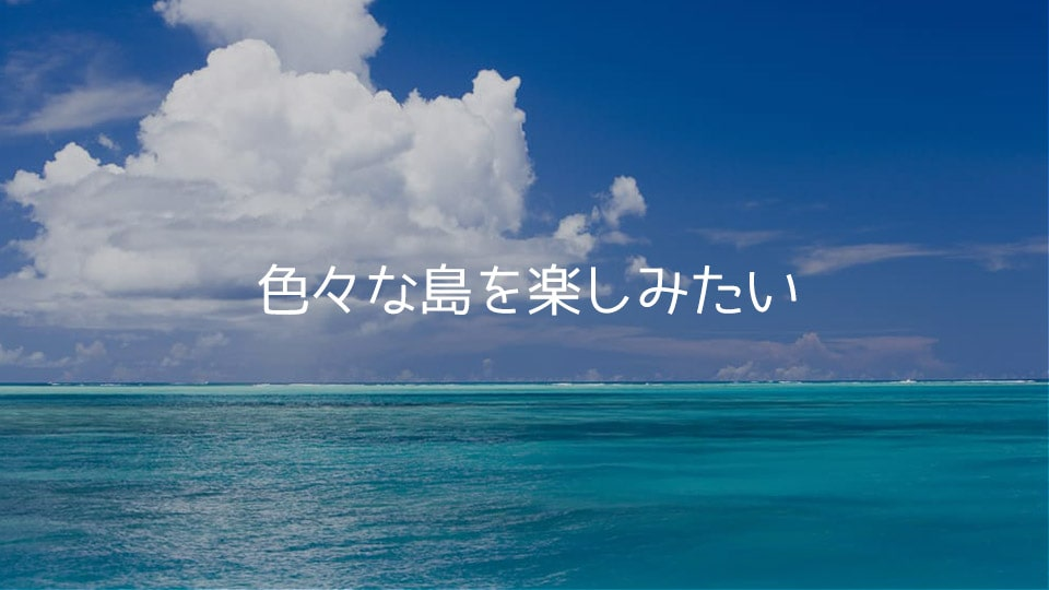 色々な島を巡りたい