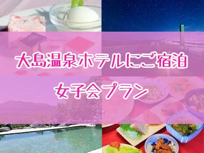 〈竹芝発着〉大島温泉ホテルにご宿泊!女子会プラン