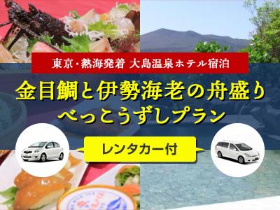 《滞在中レンタカー付》大島温泉ホテルご宿泊 金目鯛と伊勢海老の舟盛り&べっこうずしプラン