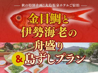 大島温泉ホテルご宿泊 金目鯛と伊勢海老の舟盛り&島ずしプラン